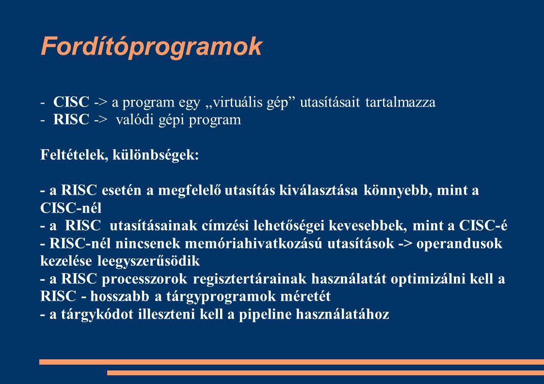 """Fordítóprogramok - CISC -> a program egy """"virtuális gép utasításait tartalmazza. - RISC -> valódi gépi program."""