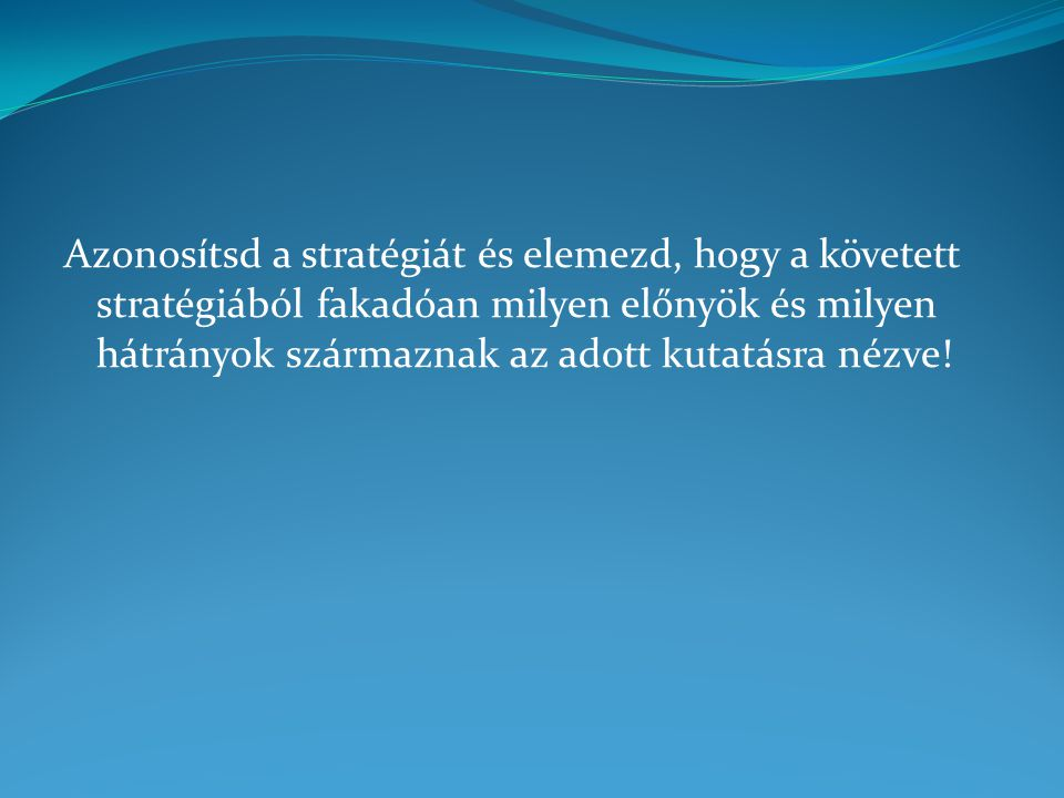 Azonosítsd a stratégiát és elemezd, hogy a követett stratégiából fakadóan milyen előnyök és milyen hátrányok származnak az adott kutatásra nézve!
