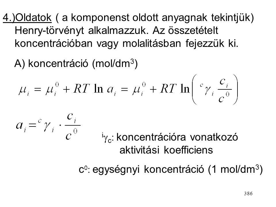 4.)Oldatok ( a komponenst oldott anyagnak tekintjük) Henry-törvényt alkalmazzuk. Az összetételt koncentrációban vagy molalitásban fejezzük ki.