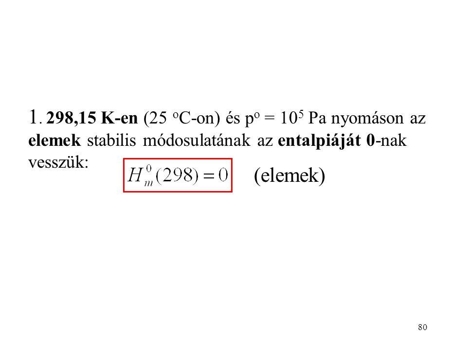 1. 298,15 K-en (25 oC-on) és po = 105 Pa nyomáson az elemek stabilis módosulatának az entalpiáját 0-nak vesszük: