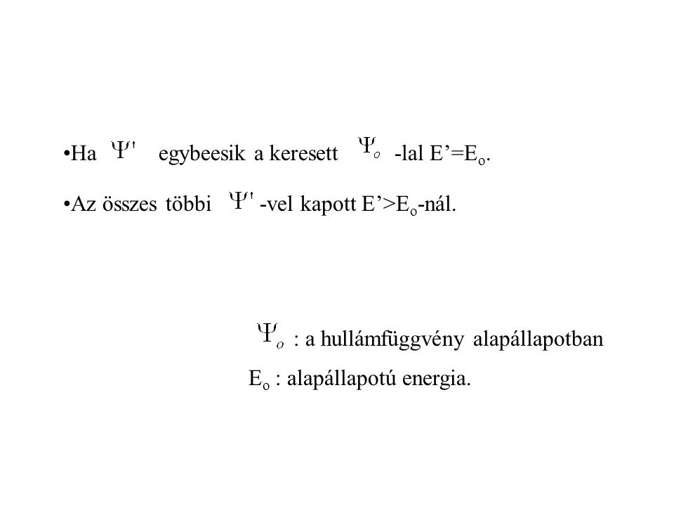 Ha egybeesik a keresett. -lal E'=Eo. Az összes többi. -vel kapott E'>Eo-nál. : a hullámfüggvény alapállapotban.