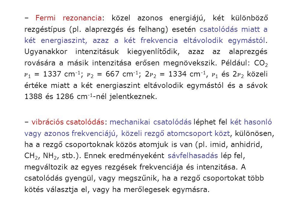 – Fermi rezonancia: közel azonos energiájú, két különböző rezgéstípus (pl. alaprezgés és felhang) esetén csatolódás miatt a két energiaszint, azaz a két frekvencia eltávolodik egymástól. Ugyanakkor intenzitásuk kiegyenlítődik, azaz az alaprezgés rovására a másik intenzitása erősen megnövekszik. Például: CO2 n1 = 1337 cm-1; n2 = 667 cm-1; 2n2 = 1334 cm-1, n1 és 2n2 közeli értéke miatt a két energiaszint eltávolodik egymástól és a sávok 1388 és 1286 cm-1-nél jelentkeznek.