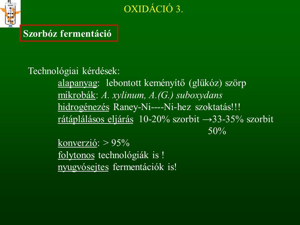OXIDÁCIÓ 3. Szorbóz fermentáció. Technológiai kérdések: alapanyag: lebontott keményítő (glükóz) szörp.