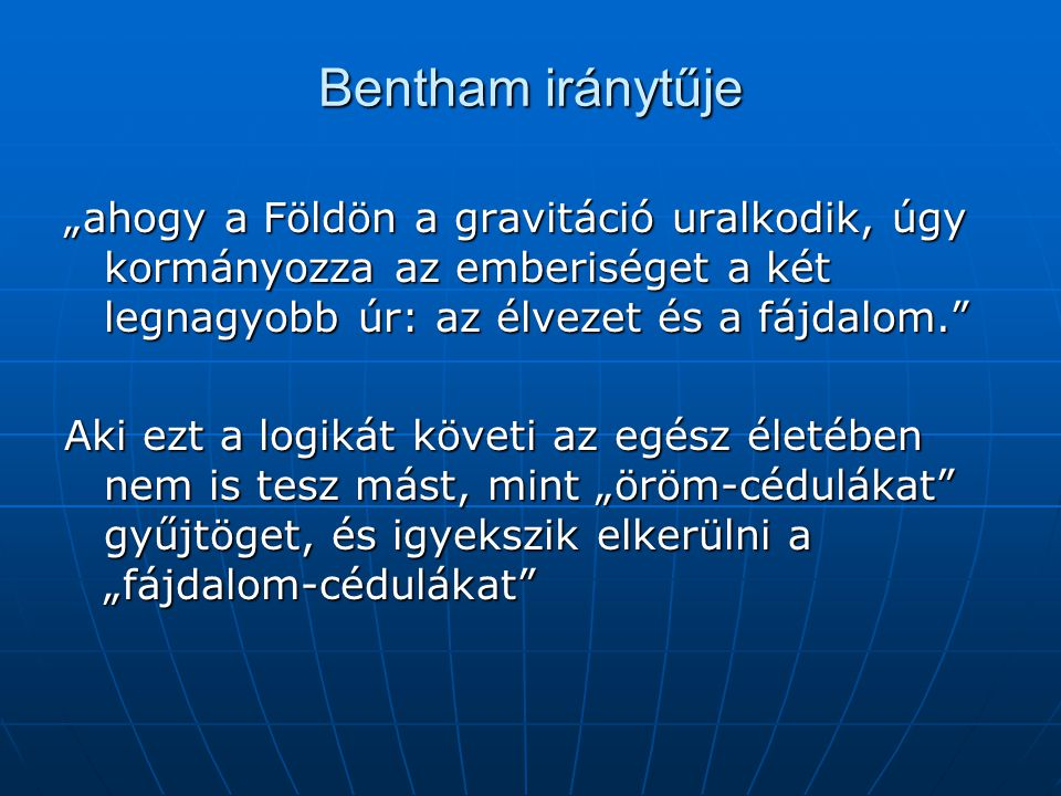 """Bentham iránytűje """"ahogy a Földön a gravitáció uralkodik, úgy kormányozza az emberiséget a két legnagyobb úr: az élvezet és a fájdalom."""
