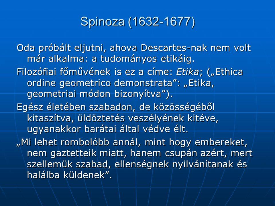 Spinoza (1632-1677) Oda próbált eljutni, ahova Descartes-nak nem volt már alkalma: a tudományos etikáig.