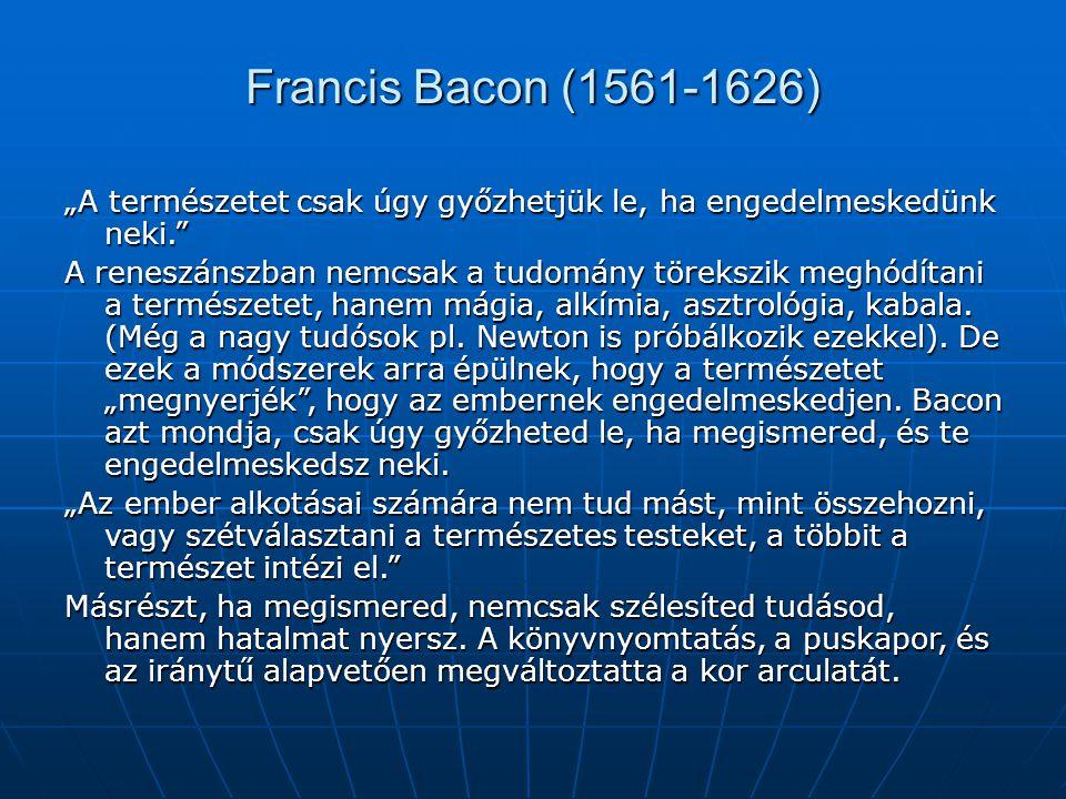 """Francis Bacon (1561-1626) """"A természetet csak úgy győzhetjük le, ha engedelmeskedünk neki."""