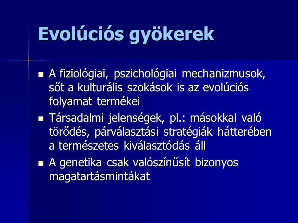 Evolúciós gyökerek A fiziológiai, pszichológiai mechanizmusok, sőt a kulturális szokások is az evolúciós folyamat termékei.