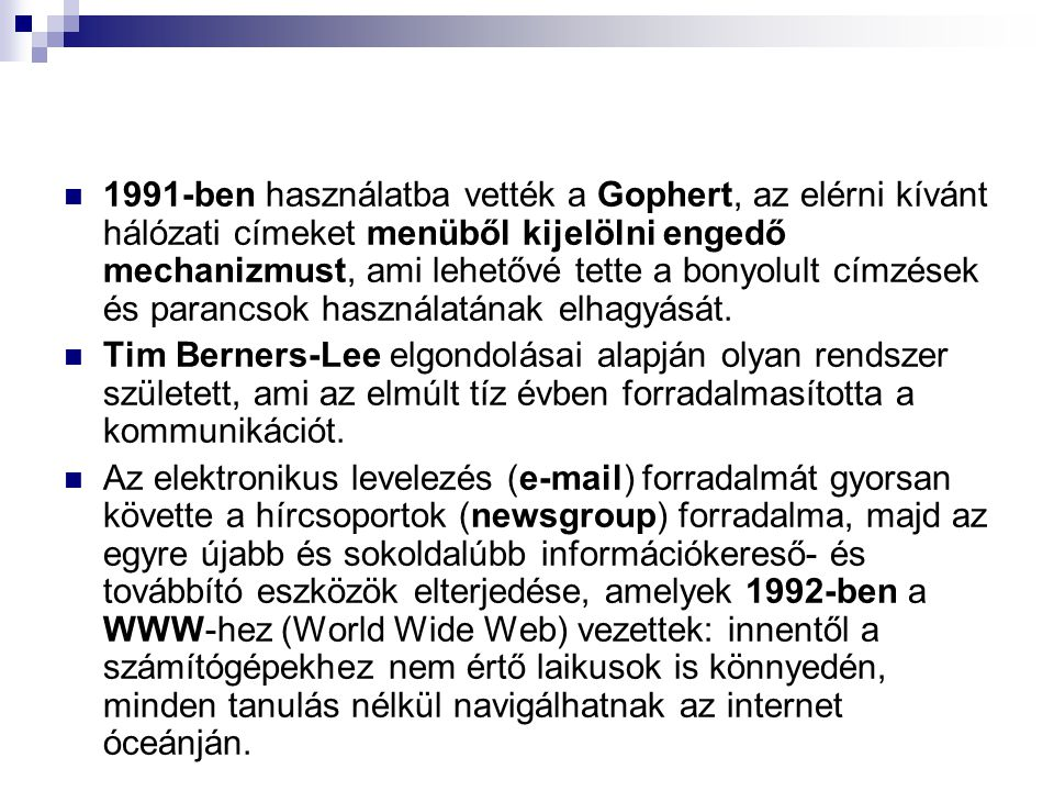 1991-ben használatba vették a Gophert, az elérni kívánt hálózati címeket menüből kijelölni engedő mechanizmust, ami lehetővé tette a bonyolult címzések és parancsok használatának elhagyását.