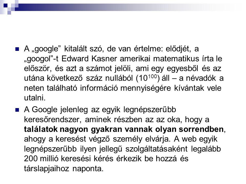 """A """"google kitalált szó, de van értelme: elődjét, a """"googol -t Edward Kasner amerikai matematikus írta le először, és azt a számot jelöli, ami egy egyesből és az utána következő száz nullából (10100) áll – a névadók a neten található információ mennyiségére kívántak vele utalni."""