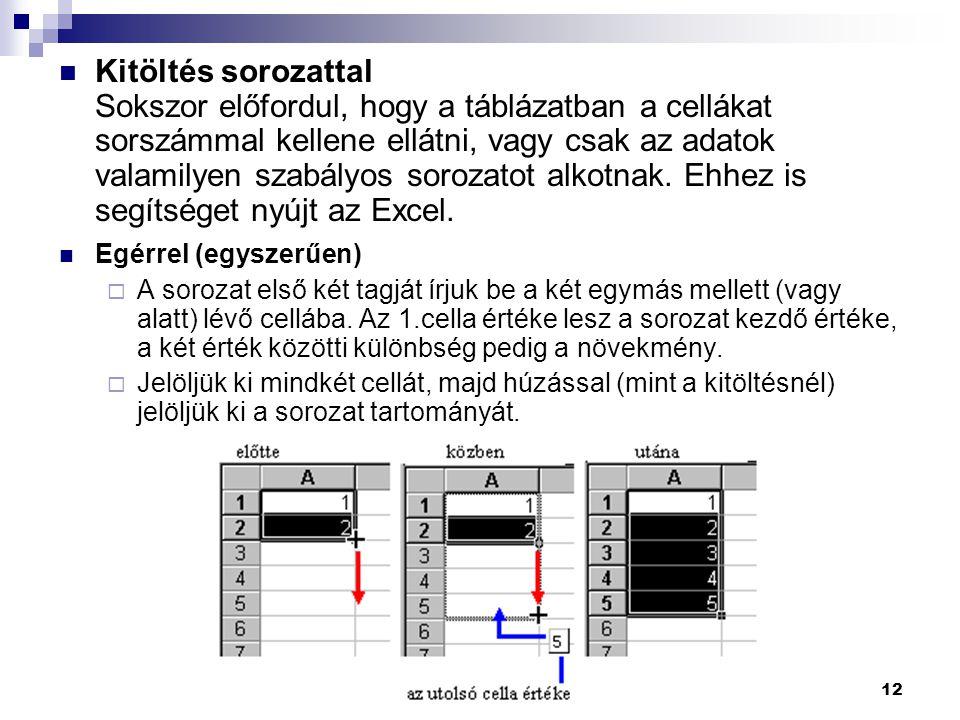 Kitöltés sorozattal Sokszor előfordul, hogy a táblázatban a cellákat sorszámmal kellene ellátni, vagy csak az adatok valamilyen szabályos sorozatot alkotnak. Ehhez is segítséget nyújt az Excel.