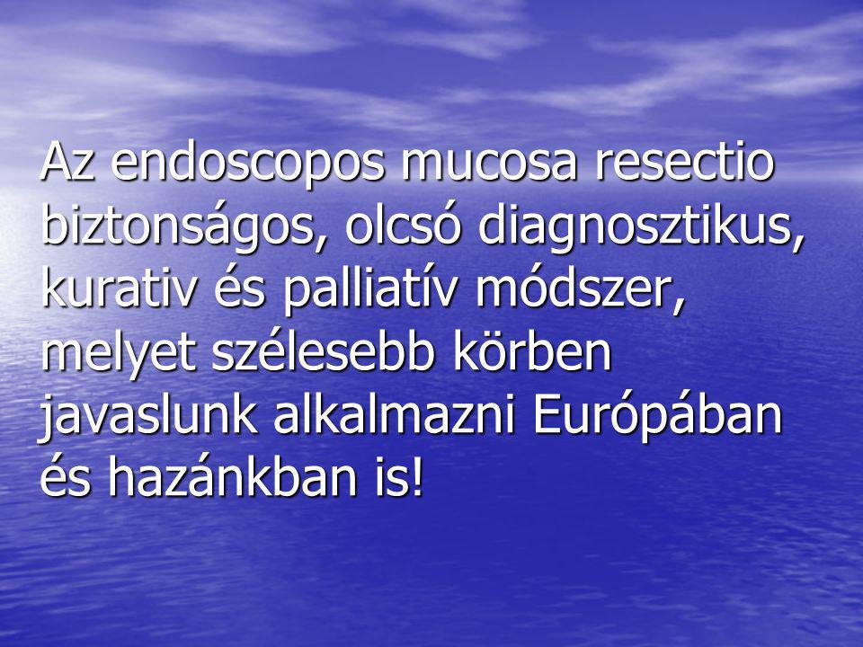Az endoscopos mucosa resectio biztonságos, olcsó diagnosztikus, kurativ és palliatív módszer, melyet szélesebb körben javaslunk alkalmazni Európában és hazánkban is!