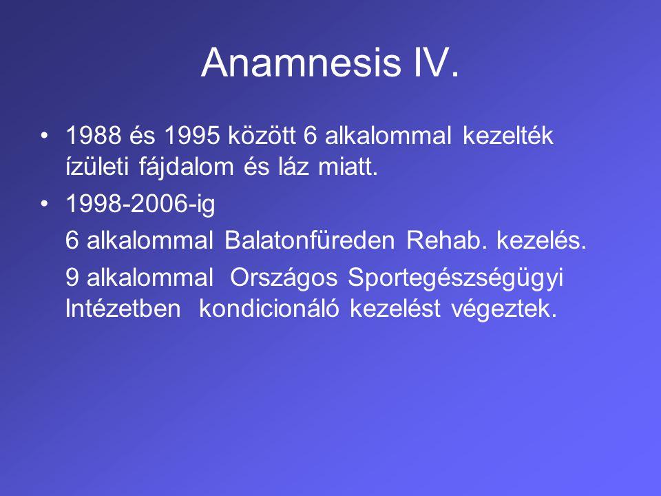 Anamnesis IV. 1988 és 1995 között 6 alkalommal kezelték ízületi fájdalom és láz miatt. 1998-2006-ig.