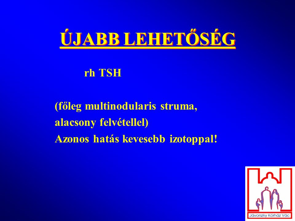 ÚJABB LEHETŐSÉG rh TSH (főleg multinodularis struma,