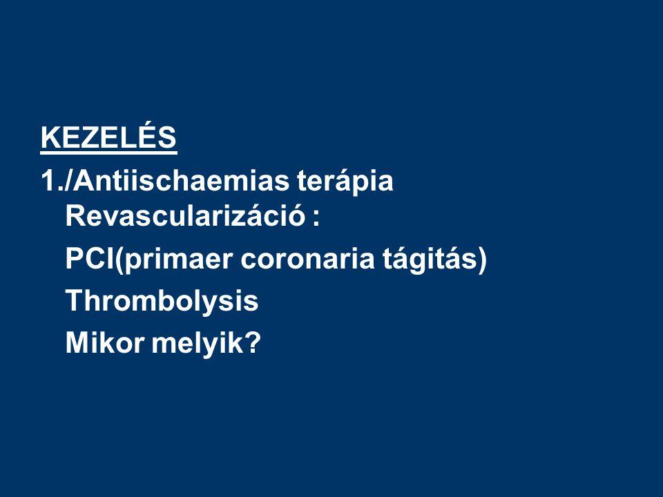 KEZELÉS 1./Antiischaemias terápia Revascularizáció : PCI(primaer coronaria tágitás) Thrombolysis.