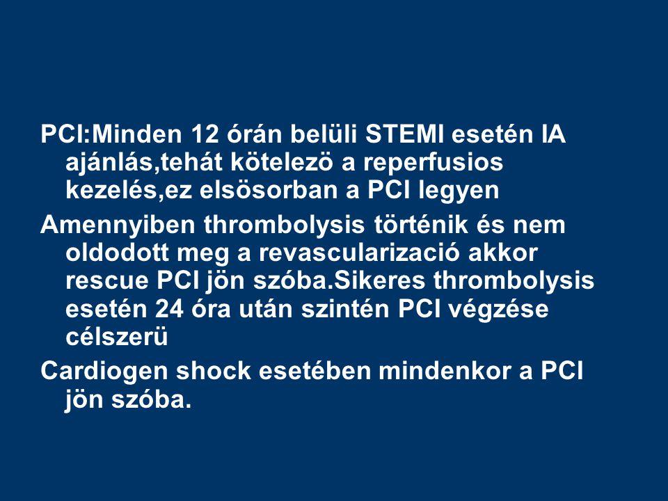 PCI:Minden 12 órán belüli STEMI esetén IA ajánlás,tehát kötelezö a reperfusios kezelés,ez elsösorban a PCI legyen