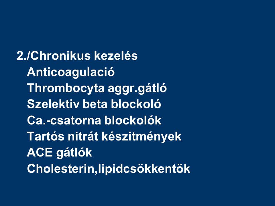 2./Chronikus kezelés Anticoagulació. Thrombocyta aggr.gátló. Szelektiv beta blockoló. Ca.-csatorna blockolók.