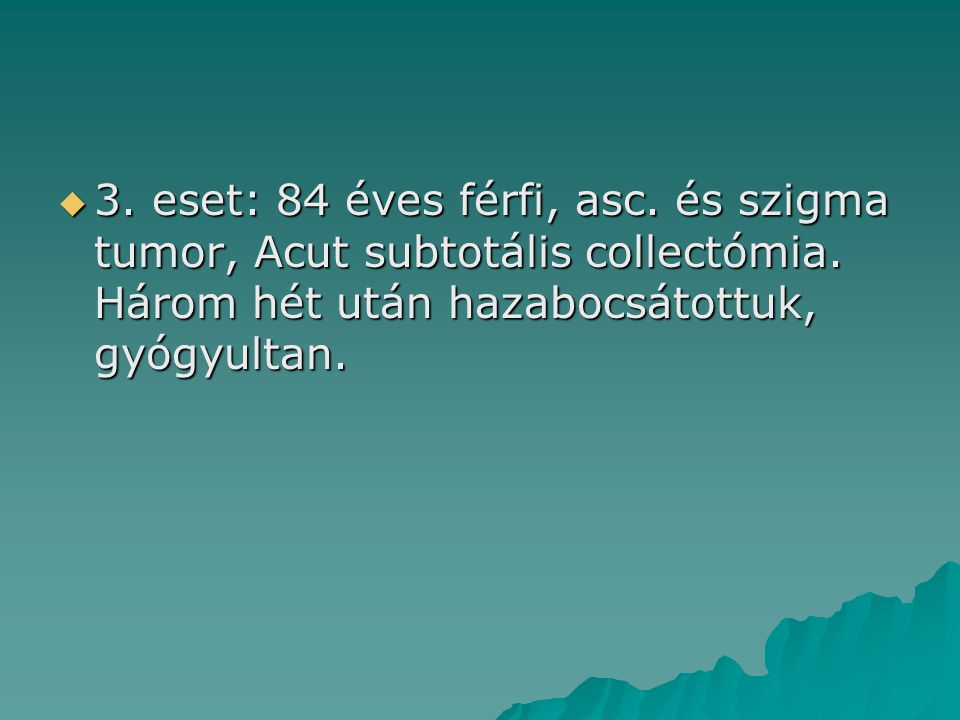 3. eset: 84 éves férfi, asc. és szigma tumor, Acut subtotális collectómia.