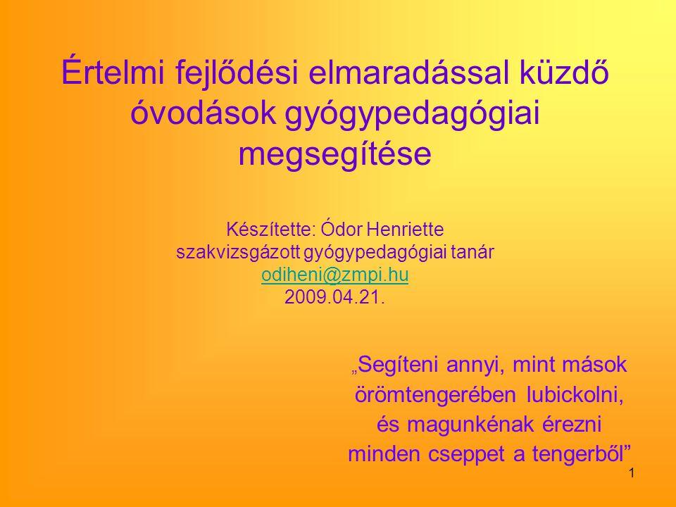 Értelmi fejlődési elmaradással küzdő óvodások gyógypedagógiai megsegítése Készítette: Ódor Henriette szakvizsgázott gyógypedagógiai tanár odiheni@zmpi.hu 2009.04.21.