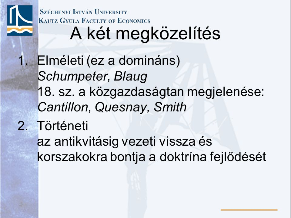A két megközelítés Elméleti (ez a domináns) Schumpeter, Blaug 18. sz. a közgazdaságtan megjelenése: Cantillon, Quesnay, Smith.