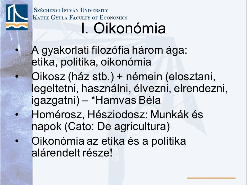 I. Oikonómia A gyakorlati filozófia három ága: etika, politika, oikonómia.