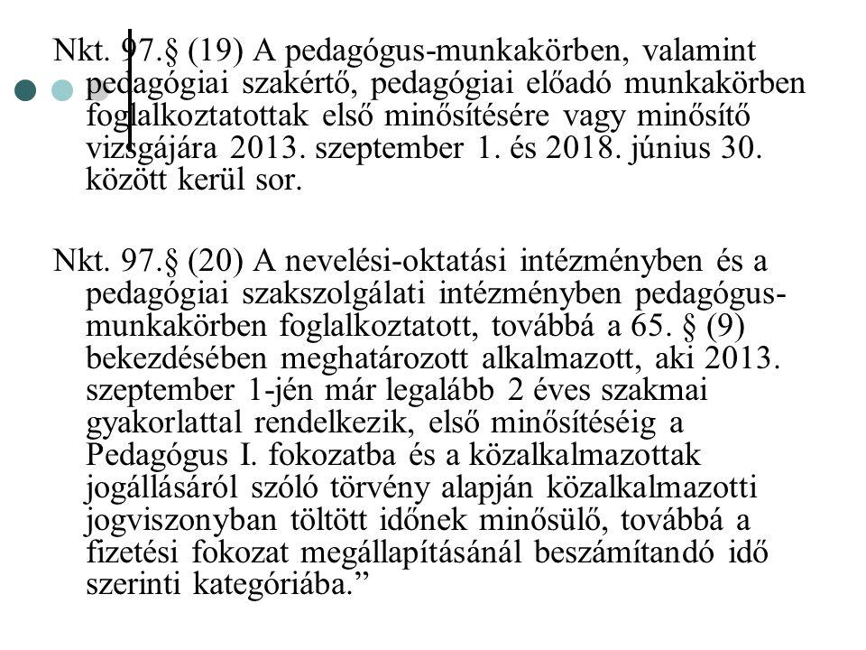 Nkt. 97.§ (19) A pedagógus-munkakörben, valamint pedagógiai szakértő, pedagógiai előadó munkakörben foglalkoztatottak első minősítésére vagy minősítő vizsgájára 2013. szeptember 1. és 2018. június 30. között kerül sor.