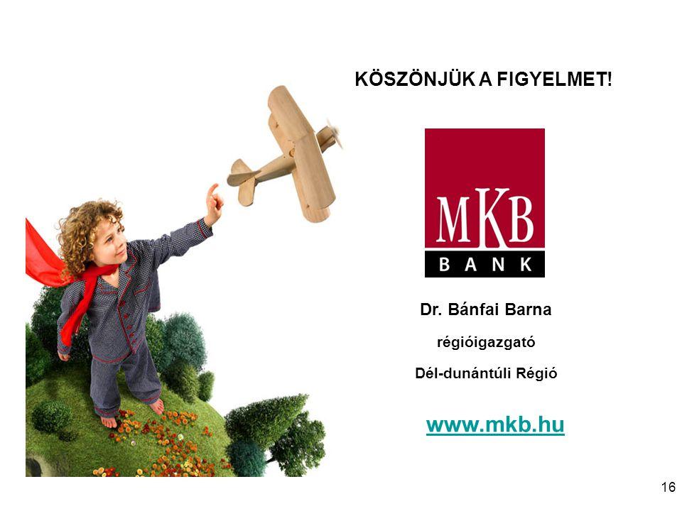 www.mkb.hu KÖSZÖNJÜK A FIGYELMET! Dr. Bánfai Barna régióigazgató