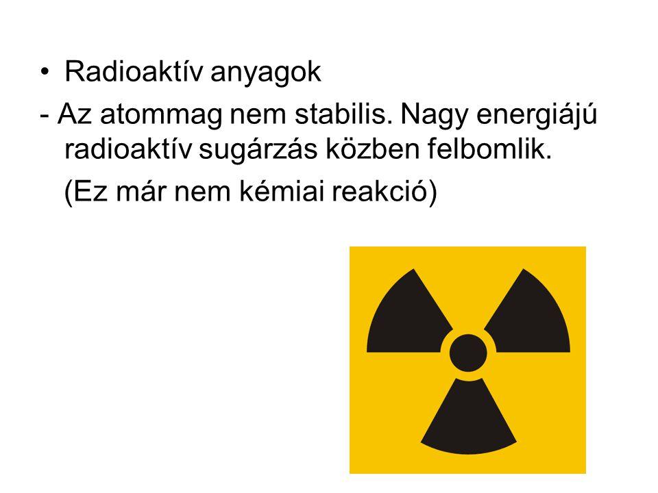 Radioaktív anyagok - Az atommag nem stabilis. Nagy energiájú radioaktív sugárzás közben felbomlik.