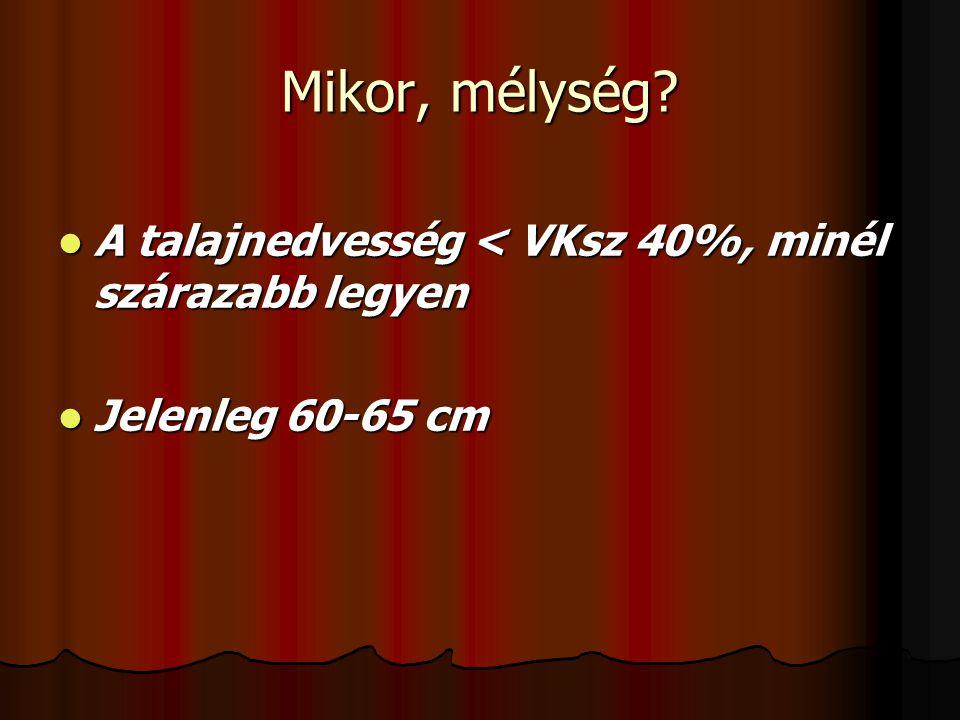 Mikor, mélység A talajnedvesség < VKsz 40%, minél szárazabb legyen