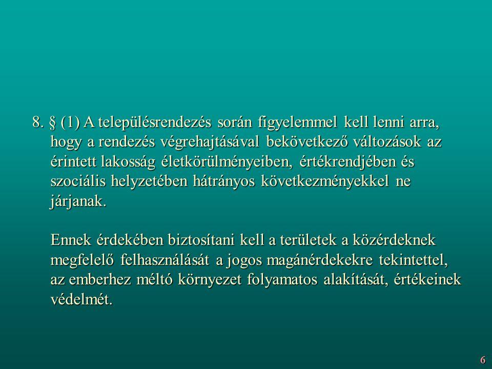 8. § (1) A településrendezés során figyelemmel kell lenni arra, hogy a rendezés végrehajtásával bekövetkező változások az érintett lakosság életkörülményeiben, értékrendjében és szociális helyzetében hátrányos következményekkel ne járjanak. Ennek érdekében biztosítani kell a területek a közérdeknek megfelelő felhasználását a jogos magánérdekekre tekintettel, az emberhez méltó környezet folyamatos alakítását, értékeinek védelmét.