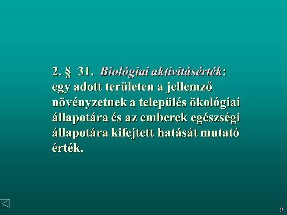 2. § 31. Biológiai aktivitásérték: egy adott területen a jellemző növényzetnek a település ökológiai állapotára és az emberek egészségi állapotára kifejtett hatását mutató érték.