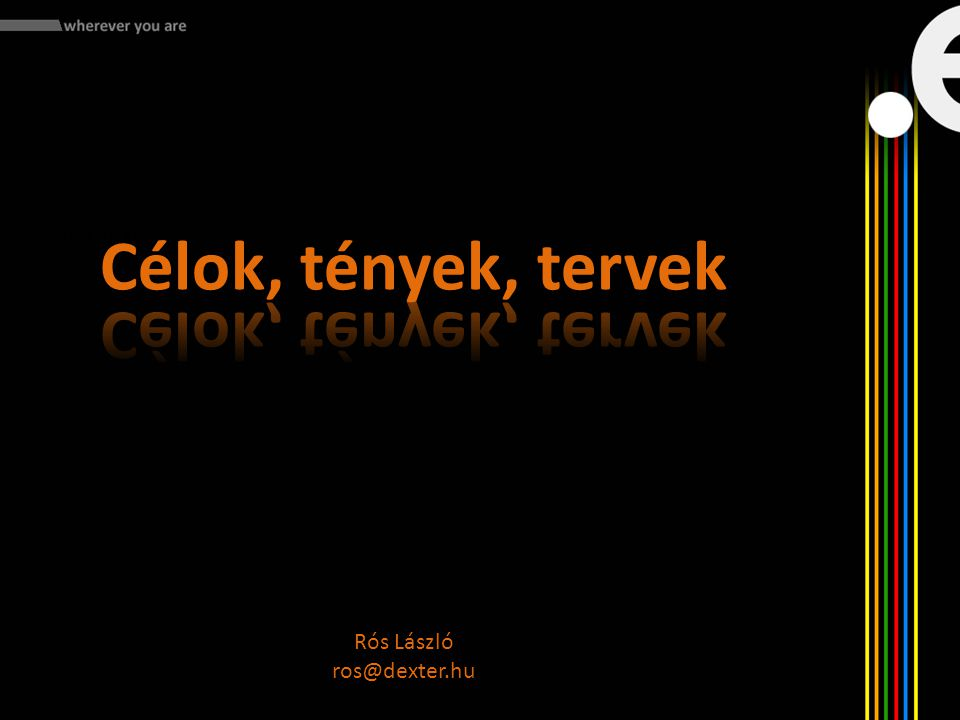 Mit kell tennünk: - Célok, tények, tervek Rós László ros@dexter.hu