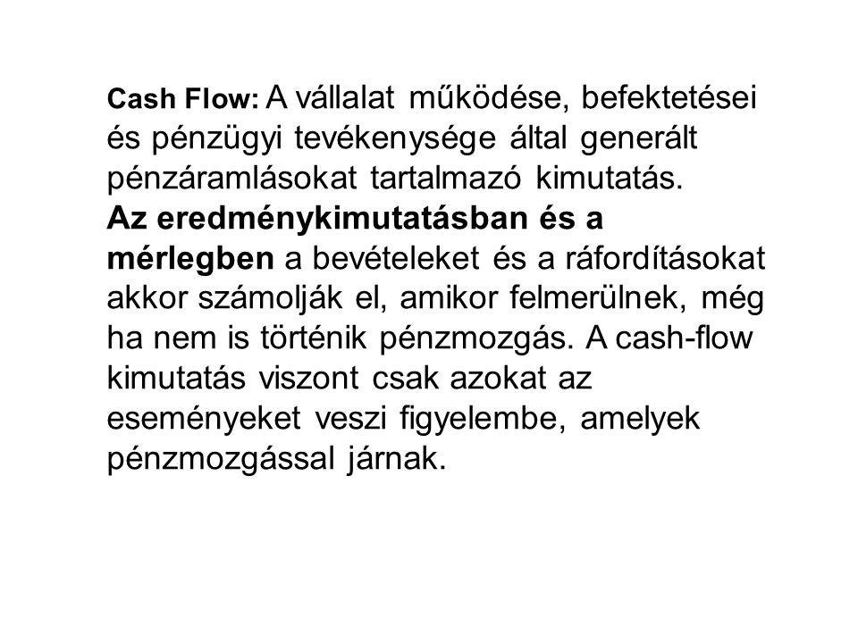 Cash Flow: A vállalat működése, befektetései és pénzügyi tevékenysége által generált pénzáramlásokat tartalmazó kimutatás.