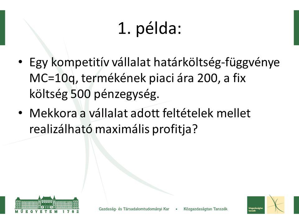 1. példa: Egy kompetitív vállalat határköltség-függvénye MC=10q, termékének piaci ára 200, a fix költség 500 pénzegység.