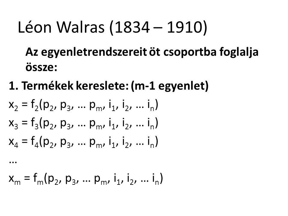 Léon Walras (1834 – 1910) Az egyenletrendszereit öt csoportba foglalja össze: 1. Termékek kereslete: (m-1 egyenlet)