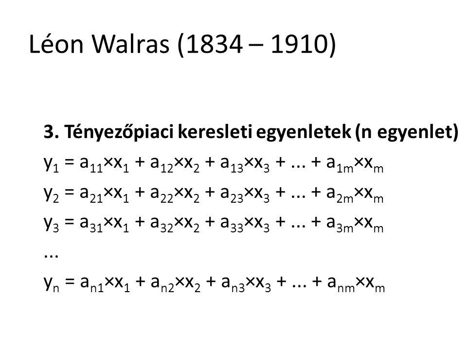 Léon Walras (1834 – 1910) 3. Tényezőpiaci keresleti egyenletek (n egyenlet) y1 = a11×x1 + a12×x2 + a13×x3 + ... + a1m×xm.