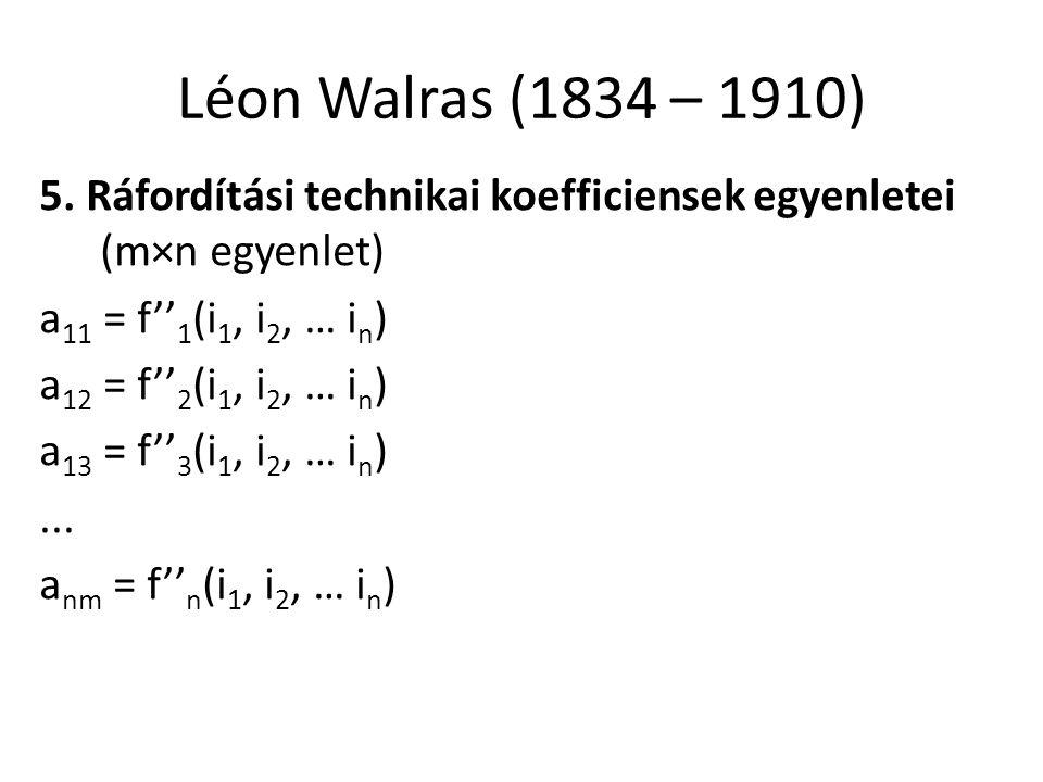 Léon Walras (1834 – 1910) 5. Ráfordítási technikai koefficiensek egyenletei (m×n egyenlet) a11 = f''1(i1, i2, … in)