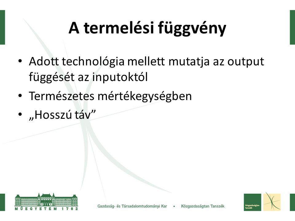 A termelési függvény Adott technológia mellett mutatja az output függését az inputoktól. Természetes mértékegységben.