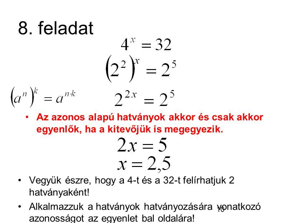8. feladat Az azonos alapú hatványok akkor és csak akkor egyenlők, ha a kitevőjük is megegyezik.