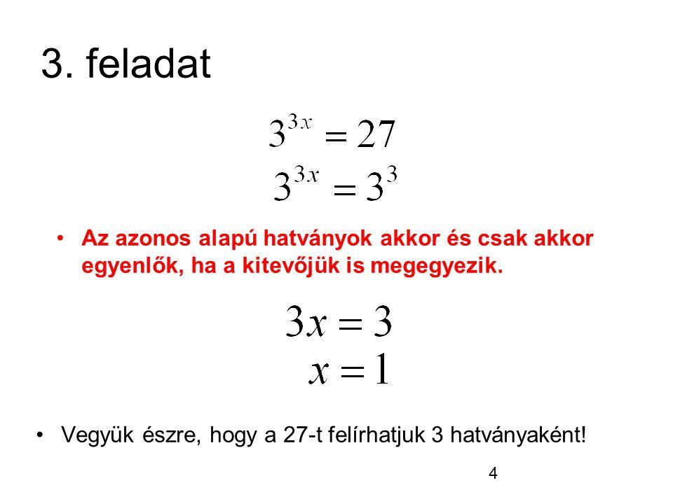 3. feladat Az azonos alapú hatványok akkor és csak akkor egyenlők, ha a kitevőjük is megegyezik.