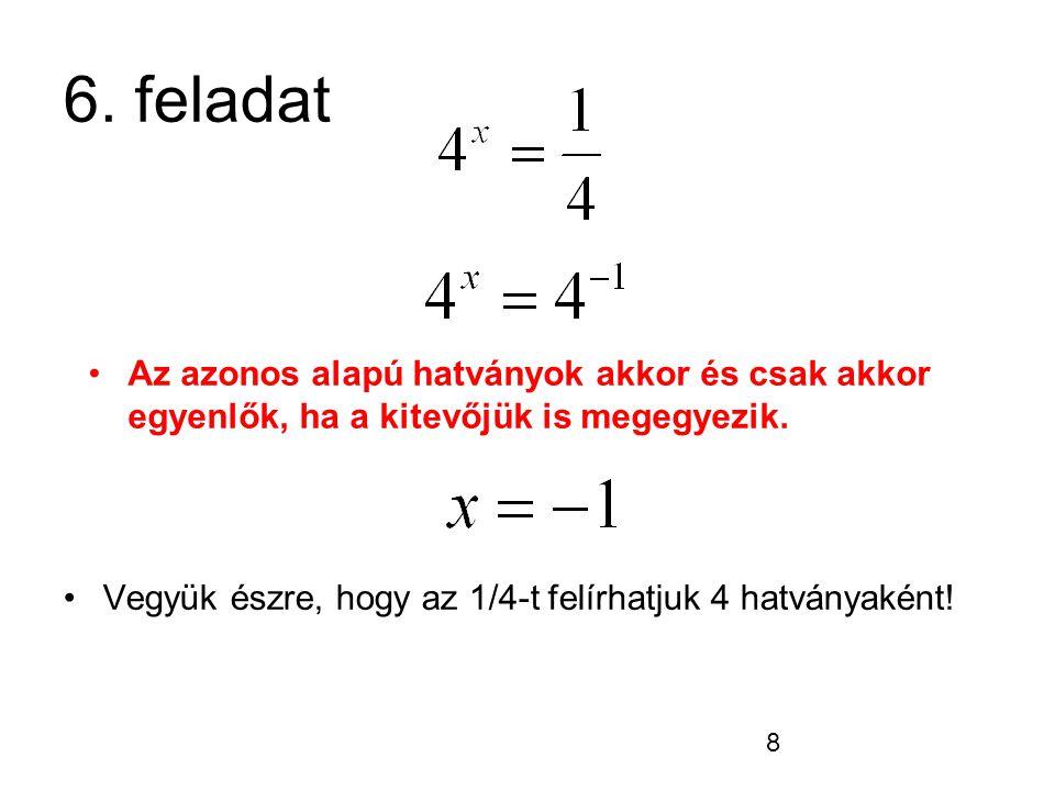6. feladat Az azonos alapú hatványok akkor és csak akkor egyenlők, ha a kitevőjük is megegyezik.