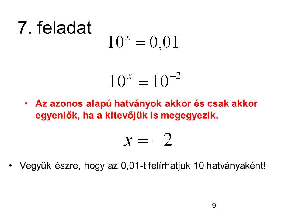 7. feladat Az azonos alapú hatványok akkor és csak akkor egyenlők, ha a kitevőjük is megegyezik.
