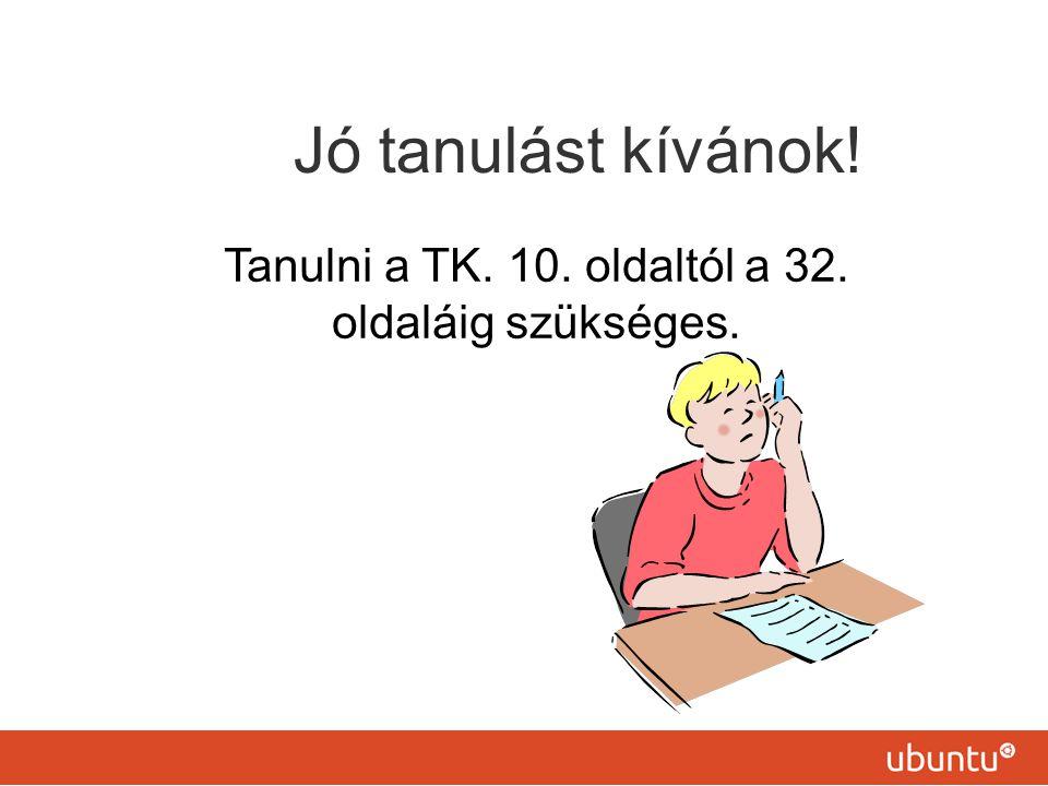 Tanulni a TK. 10. oldaltól a 32. oldaláig szükséges.