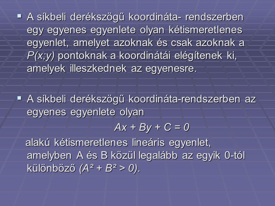 A síkbeli derékszögű koordináta- rendszerben egy egyenes egyenlete olyan kétismeretlenes egyenlet, amelyet azoknak és csak azoknak a P(x;y) pontoknak a koordinátái elégítenek ki, amelyek illeszkednek az egyenesre.