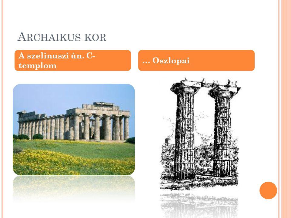 Archaikus kor A szelinuszi ún. C- templom … Oszlopai