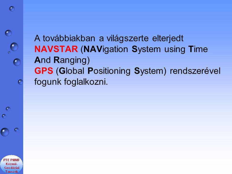A továbbiakban a világszerte elterjedt NAVSTAR (NAVigation System using Time And Ranging) GPS (Global Positioning System) rendszerével fogunk foglalkozni.