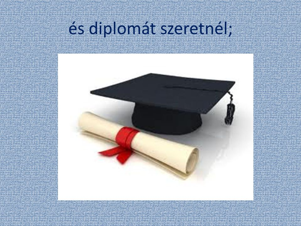és diplomát szeretnél;