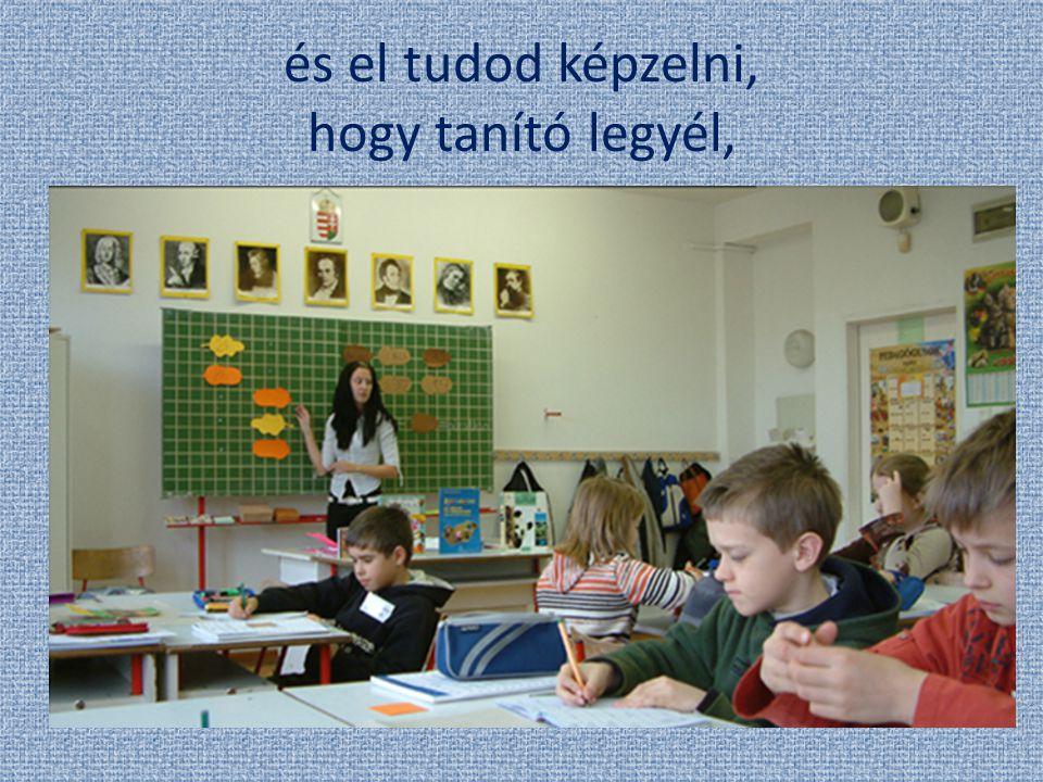 és el tudod képzelni, hogy tanító legyél,