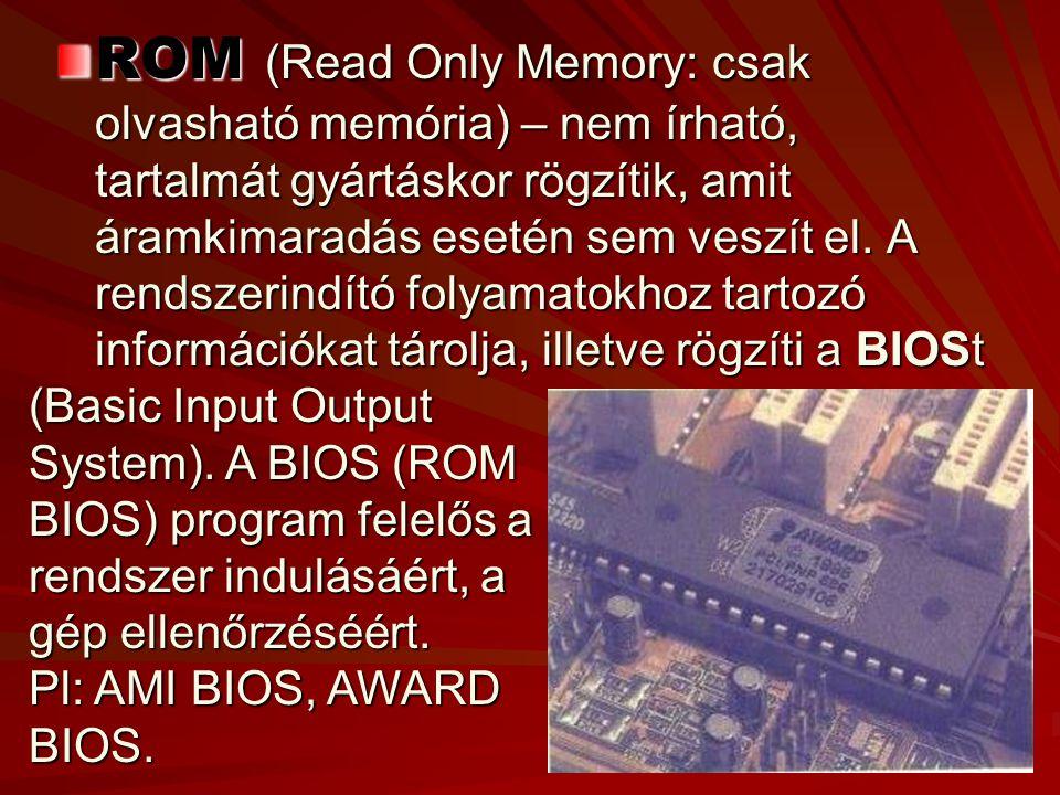 ROM (Read Only Memory: csak olvasható memória) – nem írható, tartalmát gyártáskor rögzítik, amit áramkimaradás esetén sem veszít el. A rendszerindító folyamatokhoz tartozó információkat tárolja, illetve rögzíti a BIOSt