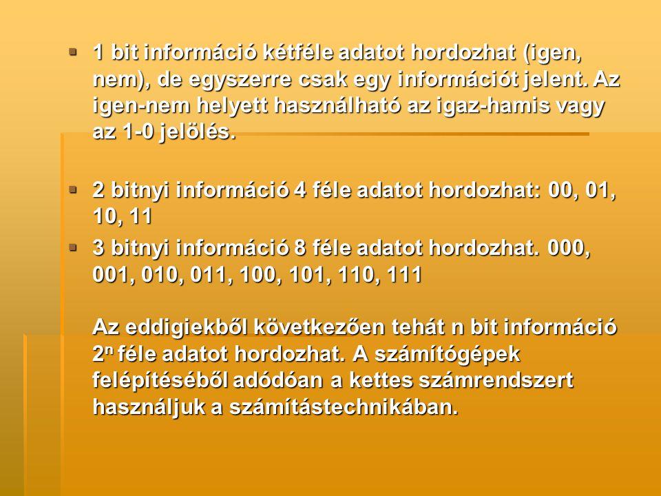 1 bit információ kétféle adatot hordozhat (igen, nem), de egyszerre csak egy információt jelent. Az igen-nem helyett használható az igaz-hamis vagy az 1-0 jelölés.