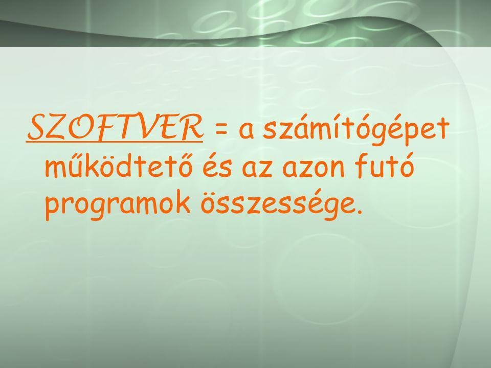 SZOFTVER = a számítógépet működtető és az azon futó programok összessége.
